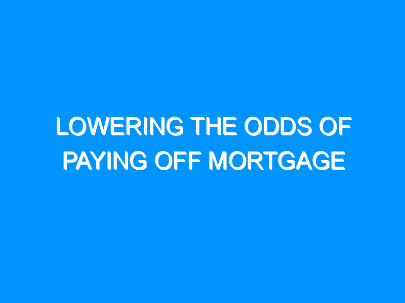Lowering The Odds Of Paying Off Mortgage
