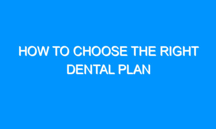 How to Choose the Right Dental Plan