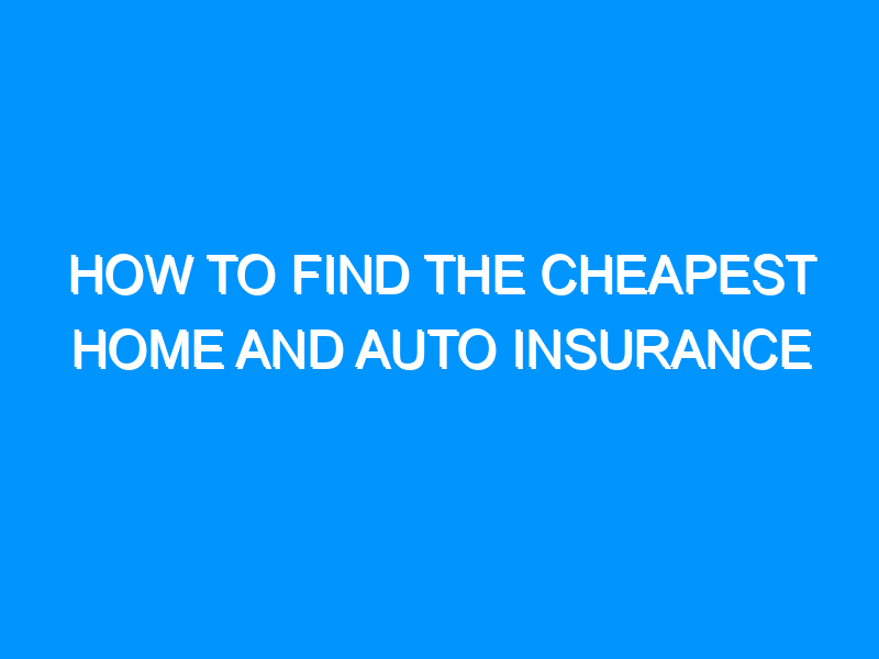 How to Find the Cheapest Home and Auto Insurance