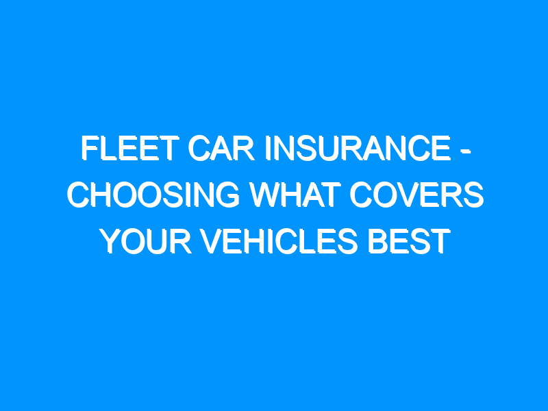 Fleet Car Insurance – Choosing What Covers Your Vehicles Best