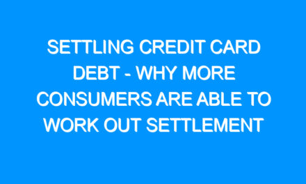 Settling Credit Card Debt – Why More Consumers Are Able To Work Out Settlement Deals