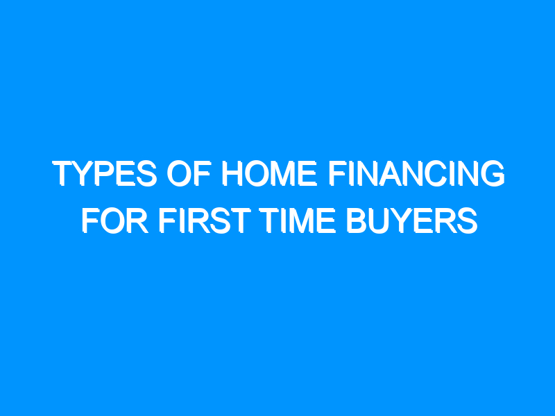 Types of Home Financing For First Time Buyers