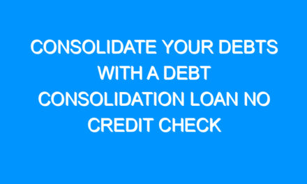 Consolidate Your Debts With a Debt Consolidation Loan No Credit Check