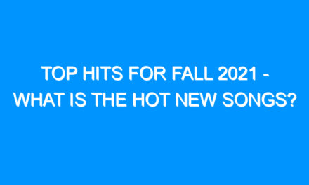 Top Hits For Fall 2021 – What Is the Hot New Songs?
