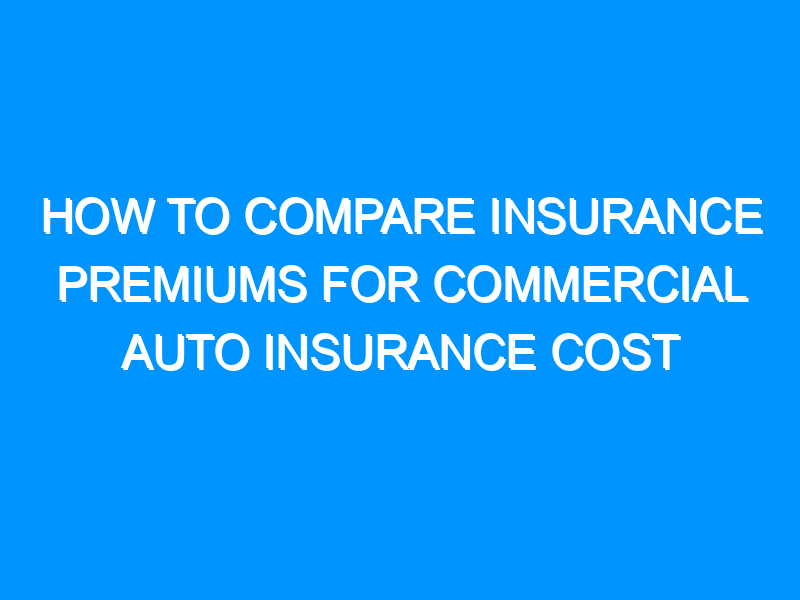 How to Compare Insurance Premiums for Commercial Auto Insurance Cost