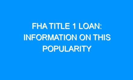 FHA Title 1 Loan: Information on This Popularity