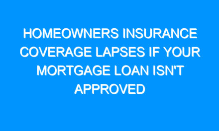 Homeowners Insurance Coverage Lapses If Your Mortgage Loan Isn't Approved