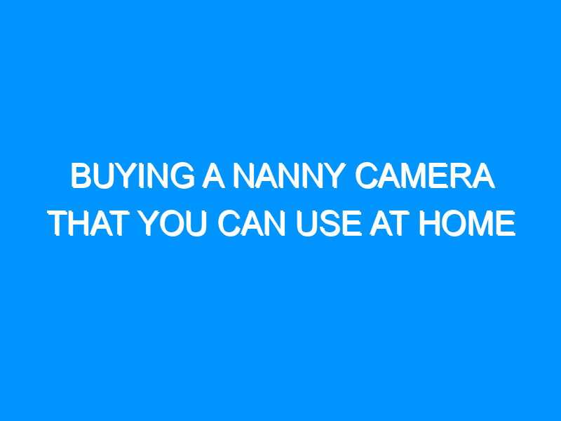 Buying a Nanny Camera That You Can Use at Home