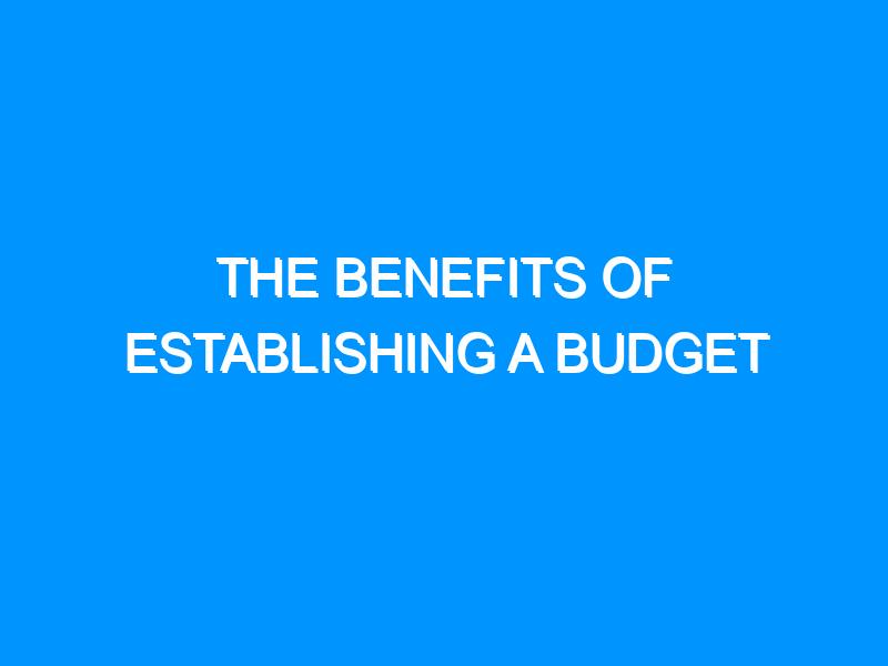 The Benefits Of Establishing A Budget