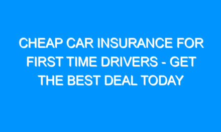 Cheap Car Insurance For First Time Drivers – Get the Best Deal Today