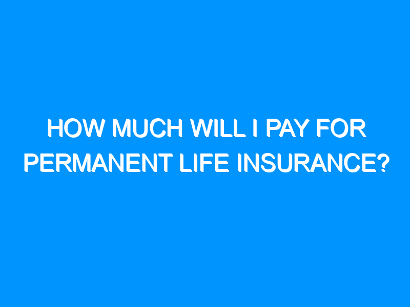 How Much Will I Pay for Permanent Life Insurance?