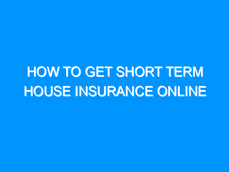 How to Get Short Term House Insurance Online