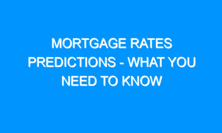 Mortgage Rates Predictions – What You Need To Know