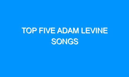 Top Five Adam Levine Songs