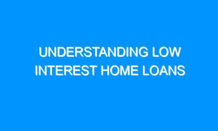 Understanding Low Interest Home Loans