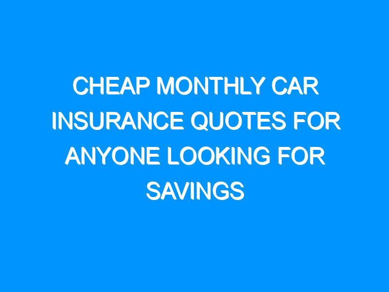 Cheap Monthly Car Insurance Quotes For Anyone Looking For Savings