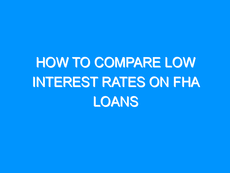 How to Compare Low Interest Rates on FHA Loans