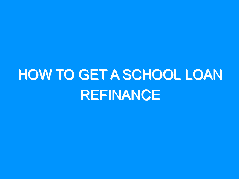 How to Get a School Loan Refinance