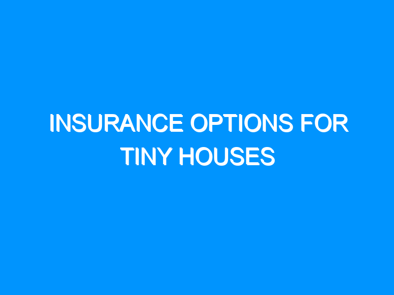 Insurance Options For Tiny Houses