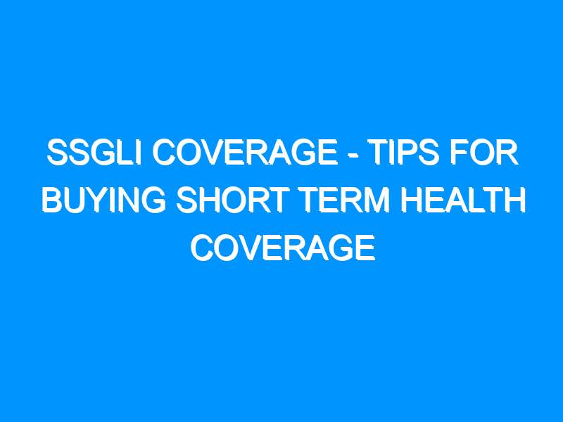 SSGli Coverage – Tips For Buying Short Term Health Coverage