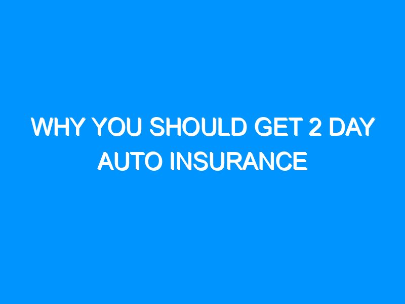 Why You Should Get 2 Day Auto Insurance