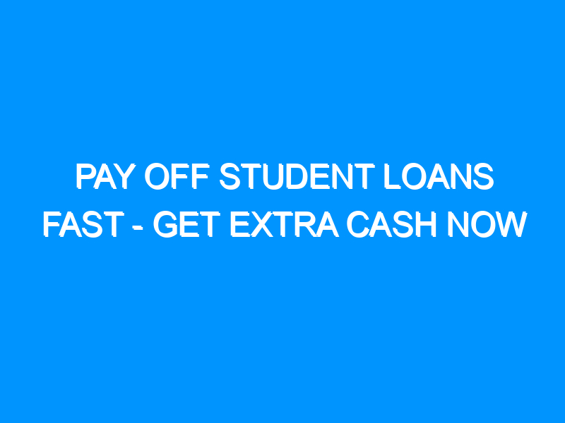 Pay Off Student Loans Fast – Get Extra Cash Now