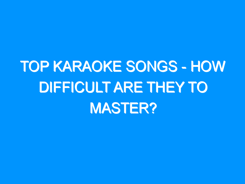 Top Karaoke Songs – How Difficult Are They To Master?