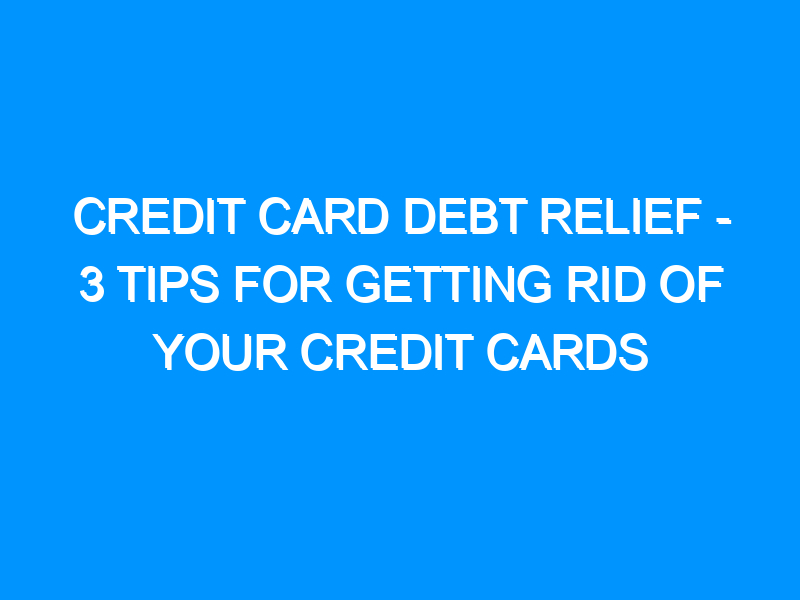 Credit Card Debt Relief – 3 Tips For Getting Rid of Your Credit Cards
