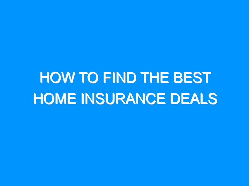 How To Find The Best Home Insurance Deals