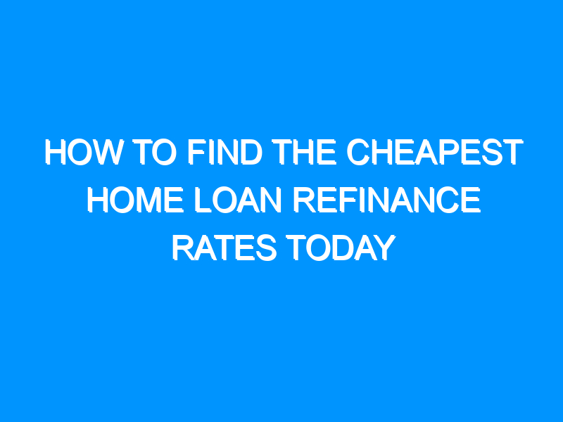 How to Find the Cheapest Home Loan Refinance Rates Today
