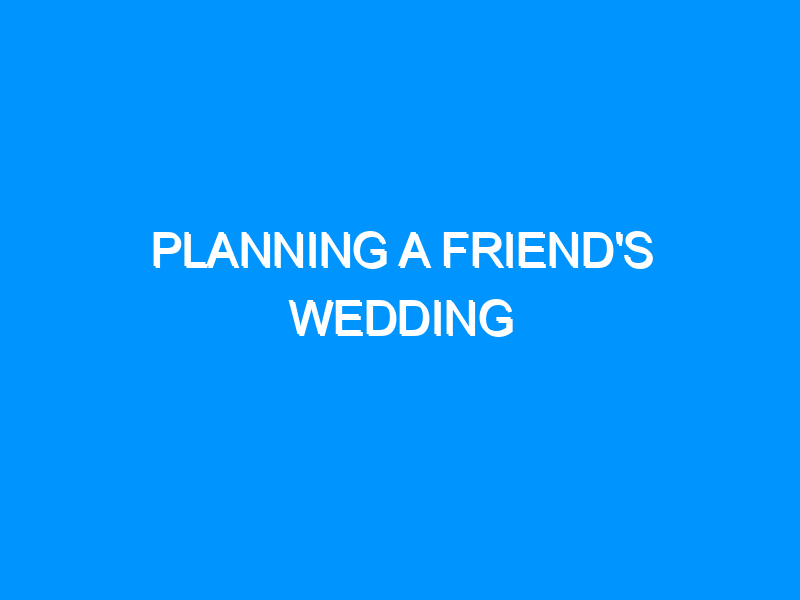 Planning A Friend's Wedding