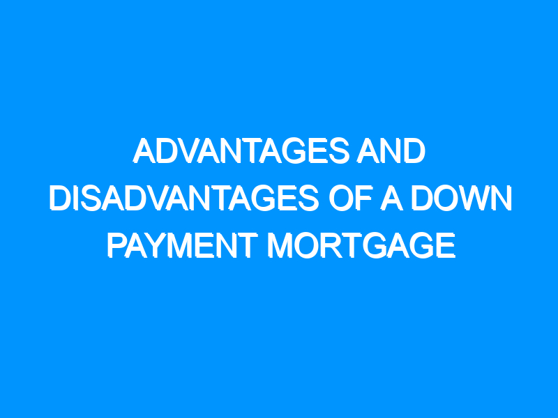 Advantages and Disadvantages of a Down Payment Mortgage