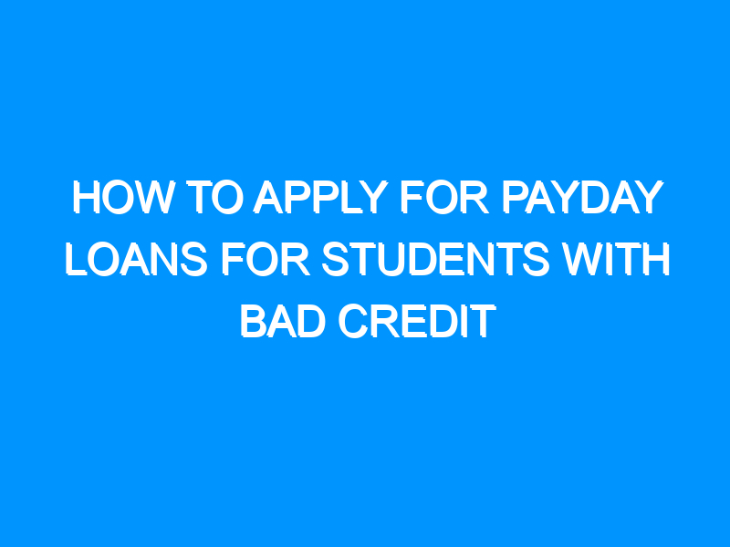 How to Apply For Payday Loans for Students With Bad Credit