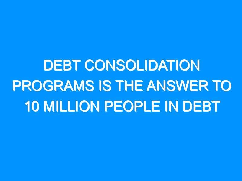 Debt Consolidation Programs Is the Answer to 10 Million People in Debt