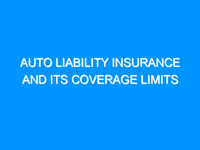 Auto Liability Insurance and Its Coverage Limits