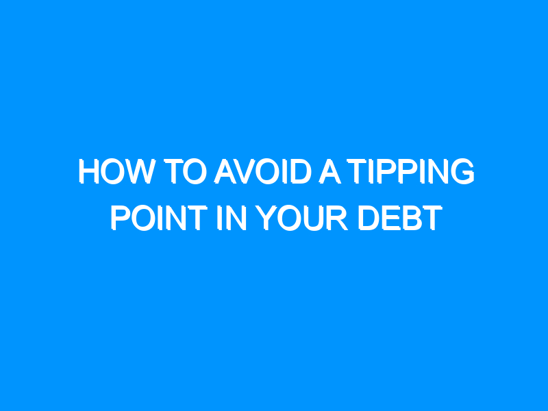 How to Avoid a Tipping Point in Your Debt