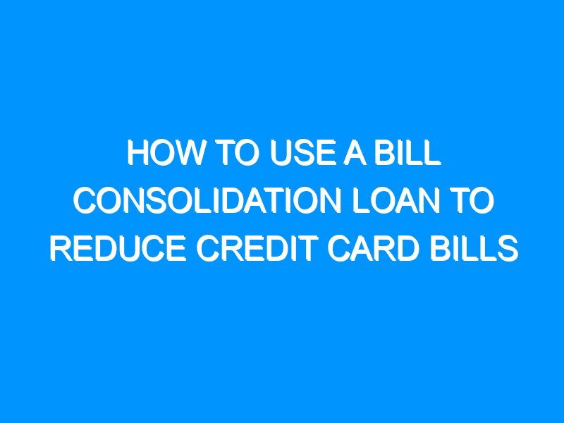 How To Use A Bill Consolidation Loan To Reduce Credit Card Bills