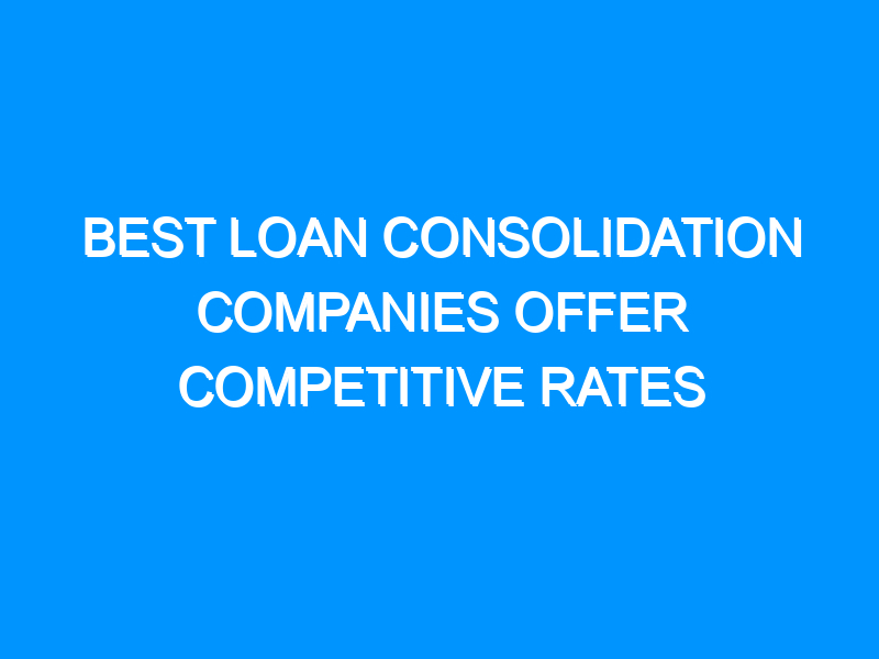 Best Loan Consolidation Companies Offer Competitive Rates