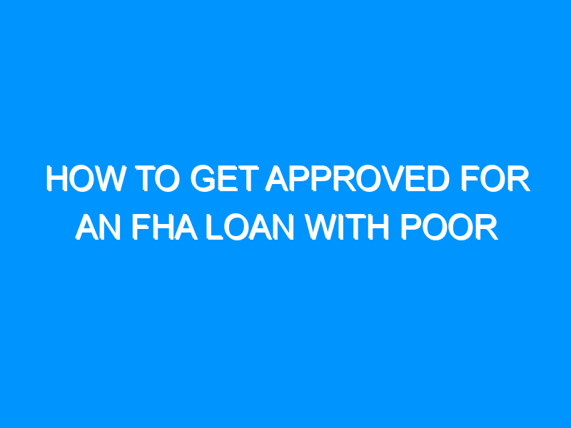 How To Get Approved For an FHA Loan With Poor Credit