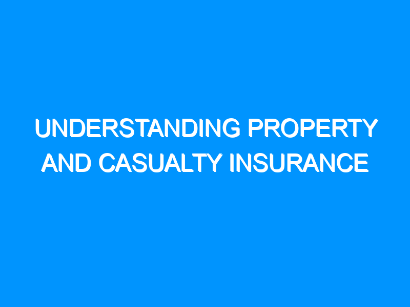Understanding Property and Casualty Insurance