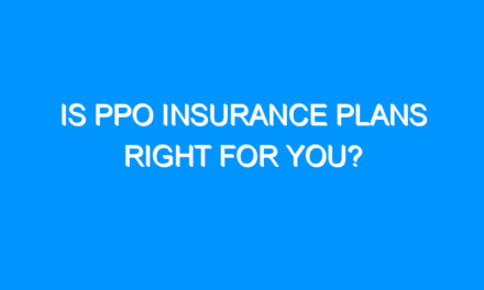 Is PPO Insurance Plans Right for You?