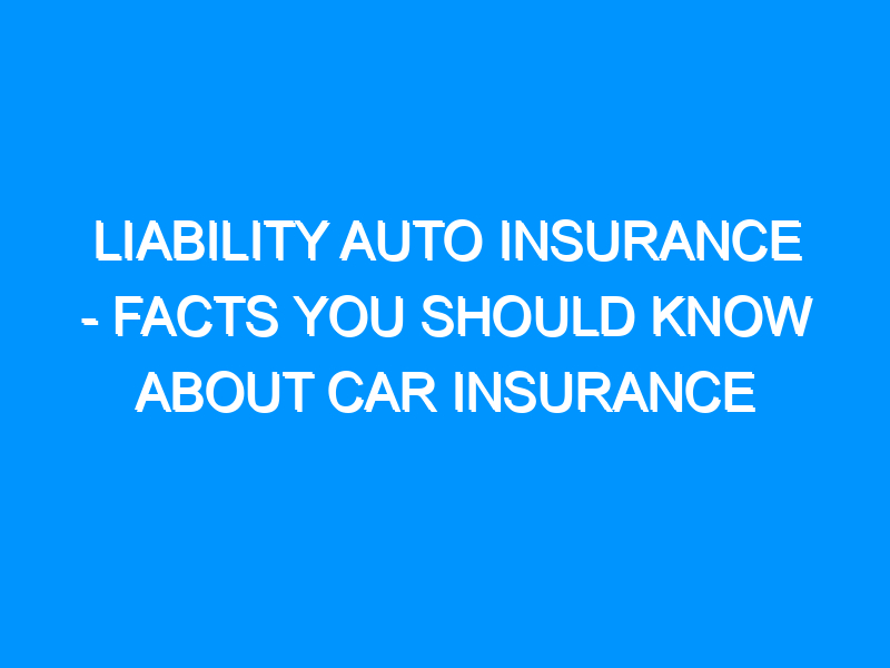 Liability Auto Insurance – Facts You Should Know About Car Insurance