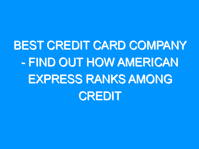 Best Credit Card Company – Find Out How American Express Ranks Among Credit Card Companies