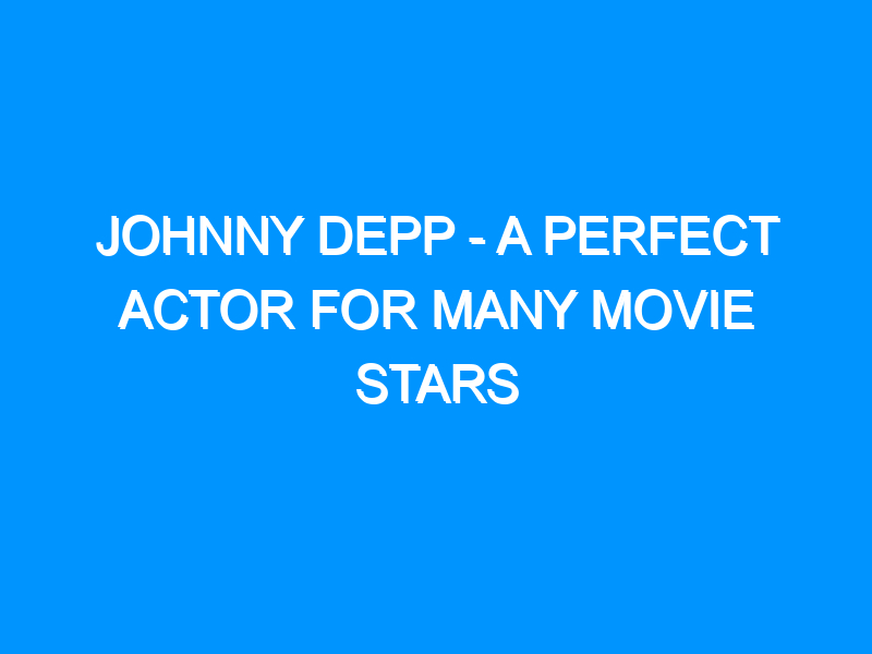 Johnny Depp – A Perfect Actor For Many Movie Stars