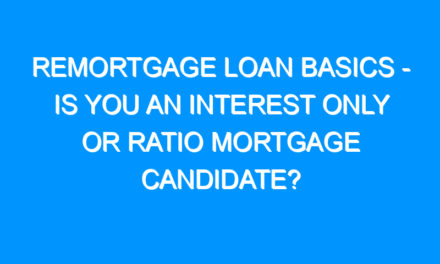 Remortgage Loan Basics – Is You an Interest Only Or Ratio Mortgage Candidate?