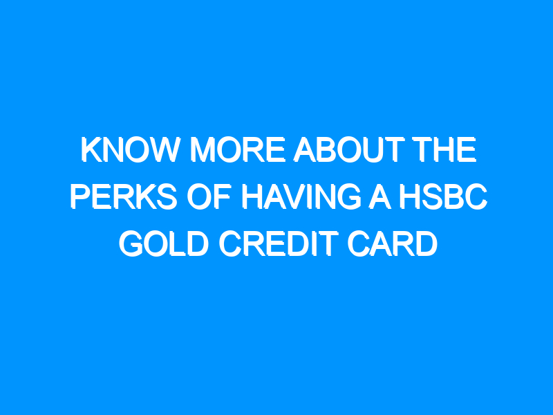 Know More About the Perks of Having a HSBC Gold Credit Card