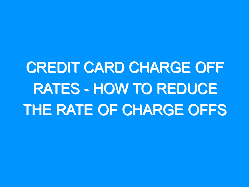 Credit Card Charge Off Rates – How to Reduce the Rate of Charge Offs