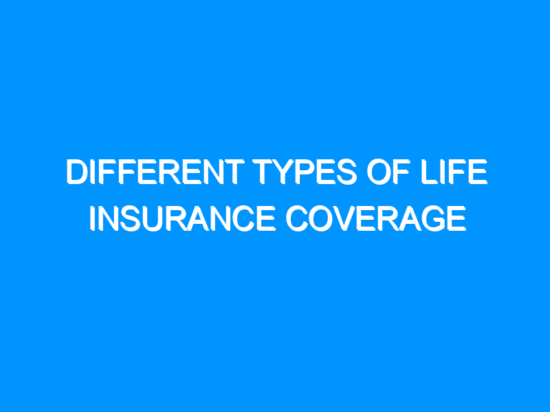Different Types Of Life Insurance Coverage