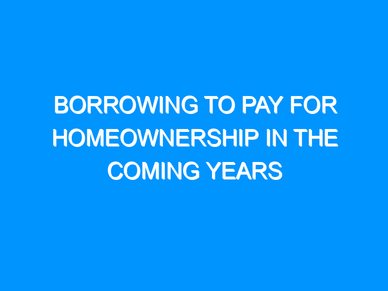 Borrowing to Pay for Homeownership in the Coming Years