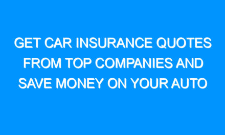 Get Car Insurance Quotes From Top Companies and Save Money on Your Auto Insurance Policy